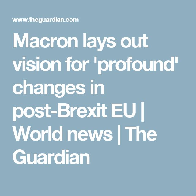 Macron lays out vision for 'profound' changes in post-Brexit EU | World news | The Guardian