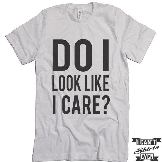 Do I look Like I Care? Unisex T shirt. Tee. Customized T-shirt. Party Shirt.