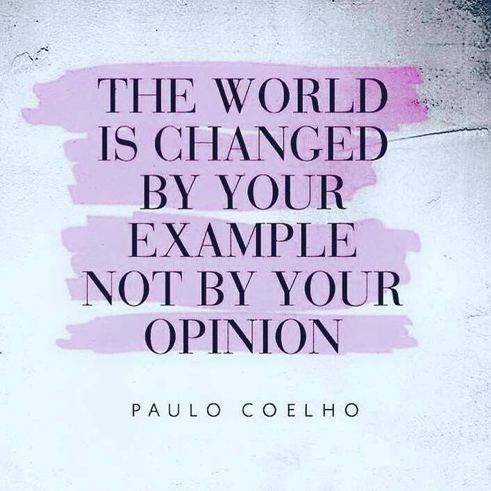 """""""The world is changed by your example not by your opinion."""" -- Paulo Coelho"""