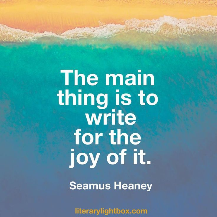 The main thing is to write for the joy of it. - Seamus Heaney