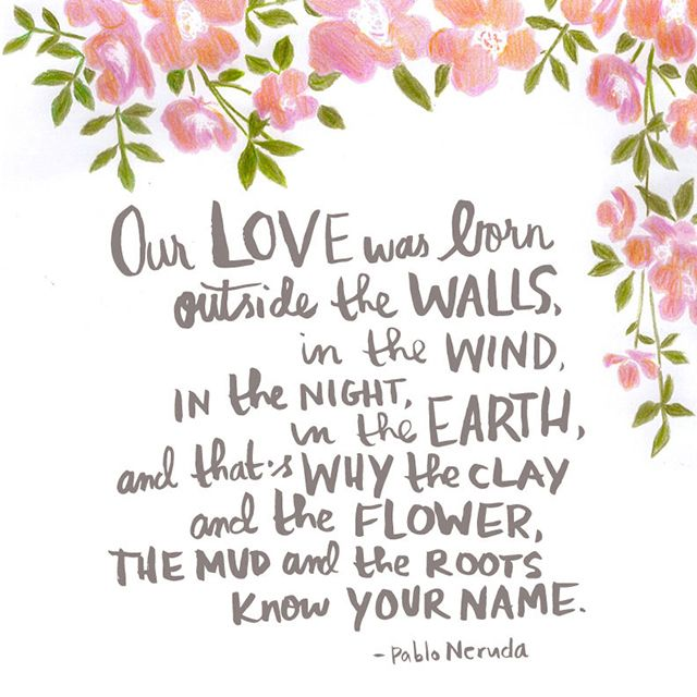 """""""Our love was born outside the walls, in the wind, in the night, in the earth, and that's why the clay and the flower, the mud and the roots know your name."""" – Pablo Neruda"""
