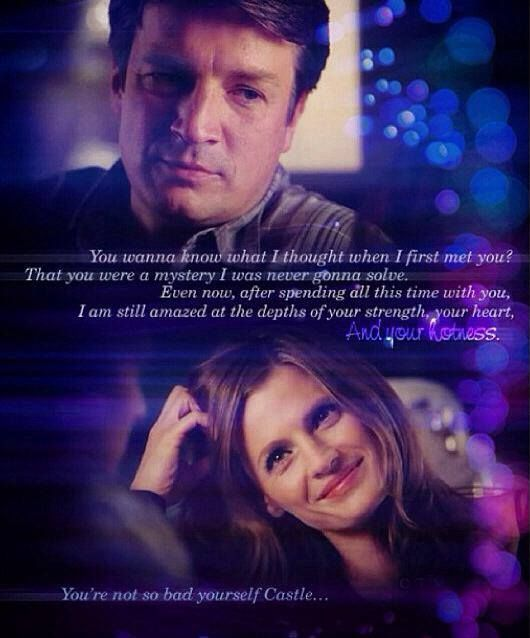Richard Castle: You wanna know what I thought when I first met you? That you were some mystery I was never gonna solve. Even now, after spending all this time with you, I am still amazed at the depths of your strength, your heart, and your hotness. Kate Beckett: You're not so bad yourself Castle.