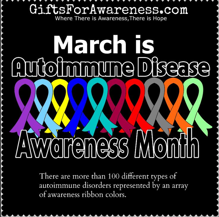 March stands for National Autoimmune Disease Awareness Month. There are more than 100 different types of autoimmune disorders including Addison's Disease, Amyloidosis, Ankylosing Spondylitis, Autoimmune Hepatitis, Behcet's Disease, Crohn's Disease, Endometriosis, Fibromyalgia, Graves Disease, Guillain-Barre Syndrome, Interstitial Cystitis, Juvenile Diabetes, Lupus, Multiple Sclerosis, Myasthenia Gravis, Rheumatoid Arthritis, Sarcoidosis, Scleroderma, ...