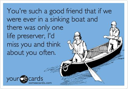 Funny Friendship Ecard: You're such a good friend that if we were ever in a sinking boat and there was only one life preserver, I'd miss you and think about you often.