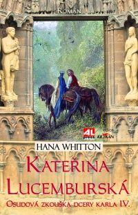 Kateřina Lucemburská - osudová zkouška dcery Karla IV. - HANA WHITTON #alpress #hanawhitton #romany #historie #knihy #katerina #lucemburska