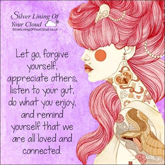 Let go, forgive yourself, appreciate others, listen to your gut, do what you enjoy, and remind yourself that we are all loved and connected. ..._More fantastic quotes on: https://www.facebook.com/SilverLiningOfYourCloud  _Follow my Quote Blog on: http://silverliningofyourcloud.wordpress.com/