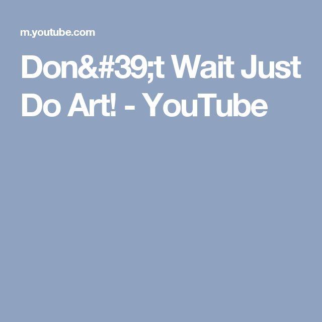 Don't Wait Just Do Art! - YouTube