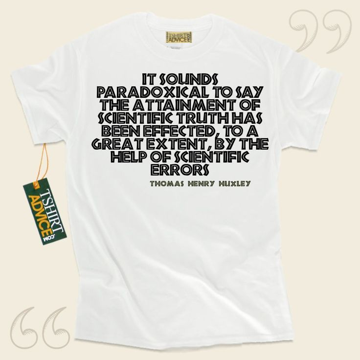 It sounds paradoxical to say the attainment of scientific truth has been effected, to a great extent, by the help of scientific errors-Thomas Henry Huxley This  quotation tee  does not ever go out of style. We supply time honored  quote tee shirts ,  words of advice tees ,  belief tees , plus ... - http://www.tshirtadvice.com/thomas-henry-huxley-t-shirts-it-sounds-wisdom-tshirts/