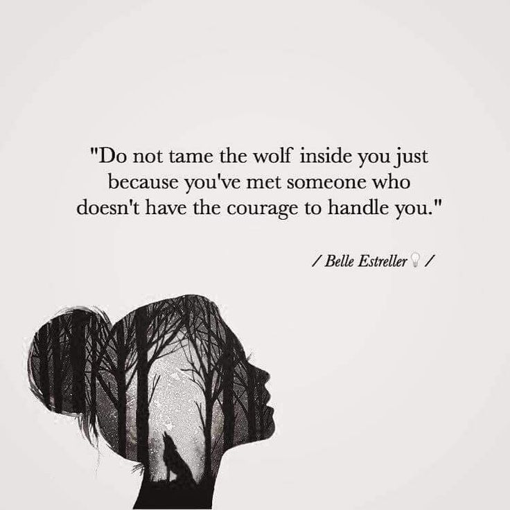 Do not tame the wolf inside you just because you've met someone who doesn't have the courage to handle you.