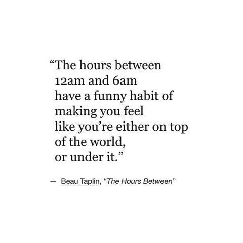 the hours between 12am and 6am have a funny habit of making you feel like you're either on top of the world or under it