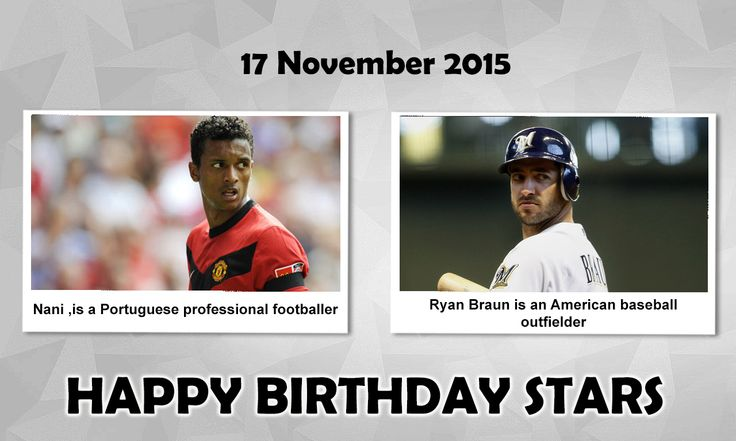 HappyBirthday Sports Stars #Luis Nani - Luís Carlos Almeida da Cunha, commonly known as Nani or Luís Nani, is a Portuguese professional footballer who plays as a winger for Turkish club #Fenerbahçe and the #Portugal National Football Team..He was born in Praia, Cape Verde. #Ryan Braun - Ryan Joseph Braun is an American baseball outfielder for the #Milwaukee Brewers of Major League Baseball. He was born in Los Angles, California, #United States.