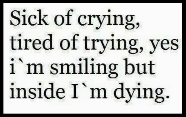 Ya true but i dont cry much anymore sadly im used to the pain but every now and again i go back to those times where i remember the pain and i lay awake all night and cry myself to sleep