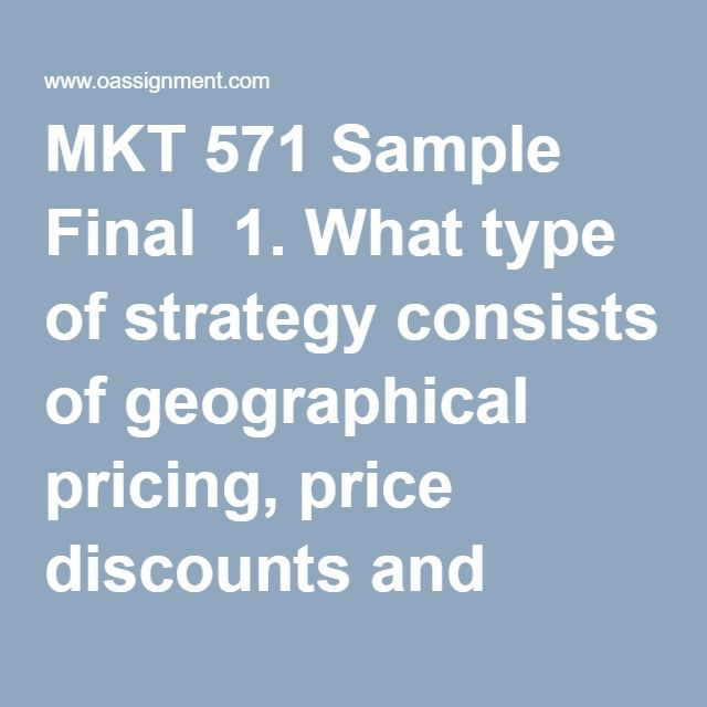 MKT 571 Sample Final  1. What type of strategy consists of geographical pricing, price discounts and allowances, promotional pricing, and differentiated pricing  2. The three guidelines for anticipating management reactions are (1) prior to the crisis during normal day-to day operations, (2) at the moment some event triggers the crisis, and (3) during the crisis situation that triggers the event. These guidelines are the stages for ________.  3. A social definition of marketing says  4. If…