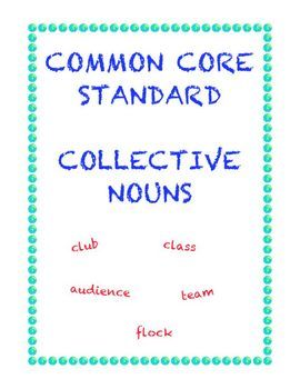 ELA Common Core Standard Language: Use collective nouns. Students first learn what collective nouns are and the definitions of sixteen of the most important collective nouns in English through a matching exercise. In the second part students locate and underline twenty-five collective nouns in sentences. FREE