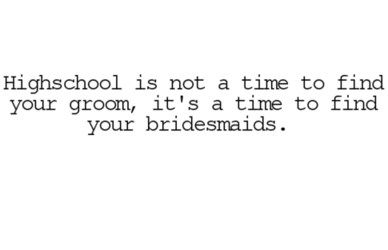I want to remember this so I can tell my daughter this when she is in highschool...!: Remember This, My Girls, My Daughters, Girls Quotes, Bridesmaid, So True, Highschool Quotes, Young Girls, High Schools