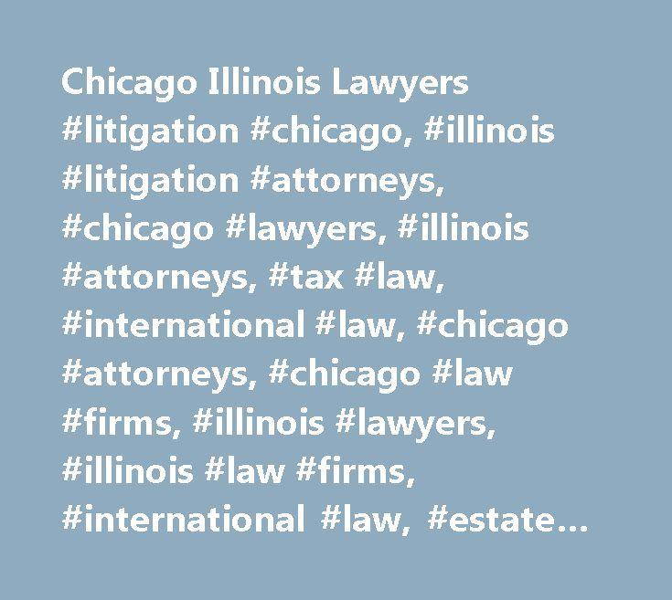 Chicago Illinois Lawyers #litigation #chicago, #illinois #litigation #attorneys, #chicago #lawyers, #illinois #attorneys, #tax #law, #international #law, #chicago #attorneys, #chicago #law #firms, #illinois #lawyers, #illinois #law #firms, #international #law, #estate #planning, #real #estate #tax #law, #illinois #law, #probate #laws, #international #business #law, #international #law #firms, #civil #litigation #lawyers #chicago…