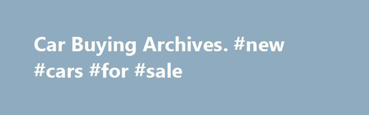 Car Buying Archives. #new #cars #for #sale http://car.remmont.com/car-buying-archives-new-cars-for-sale/  #car buy # Car Buying At some point in almost everyone s life, there will come a time when they have to go through the Car Buying process. Whether it s purchasing your first car on a shoestring budget or finally splurging on that classic car you ve always wanted, buying a vehicle is a […]The post Car Buying Archives. #new #cars #for #sale appeared first on Car.