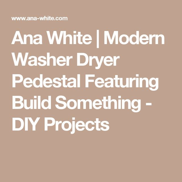 Ana White | Modern Washer Dryer Pedestal Featuring Build Something - DIY Projects