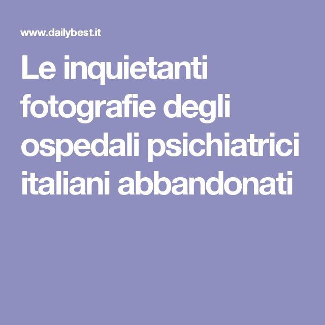 Le inquietanti fotografie degli ospedali psichiatrici italiani abbandonati