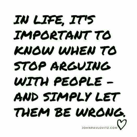 In life, it's important to know when to stop arguing with people and simply let them be wrong.