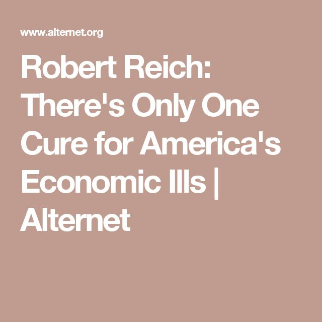 Robert Reich: There's Only One Cure for America's Economic Ills | Alternet
