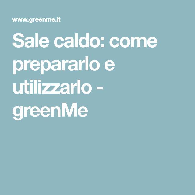 Sale caldo: come prepararlo e utilizzarlo - greenMe