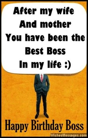 After my wife and mother, you have been the best boss in my life. Happy birthday boss. via WishesMessages.com
