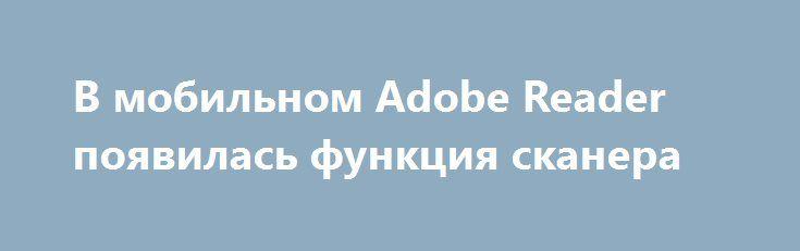 В мобильном Adobe Reader появилась функция сканера http://ilenta.com/news/ios-android-wp/news_13953.html  Компания Adobe Systems дополнила мобильное приложение Adobe Reader функцией сканера. ***