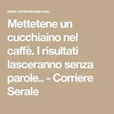 Mettetene un cucchiaino nel caffè. I risultati lasceranno senza parole.. - Corriere Serale