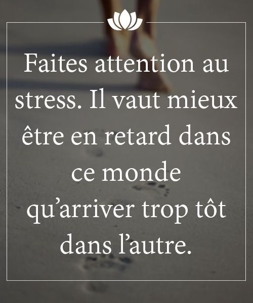 Faites attention au stress. Il vaut mieux être en retard dans ce monde qu'arriver trop tôt dans l'autre