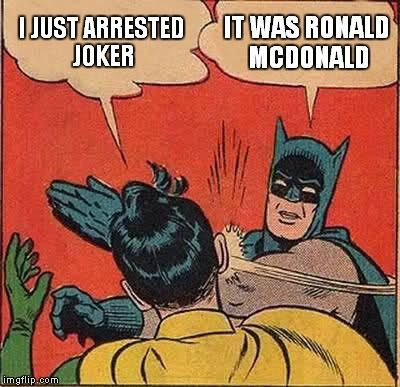 Batman Slapping Robin | I JUST ARRESTED JOKER IT WAS RONALD MCDONALD | image tagged in memes,batman slapping robin | made w/ Imgflip meme maker