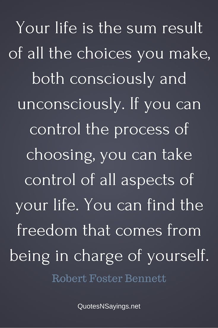 "Robert Foster Bennett quote – ""Your life is the sum result of all the choices you make, both consciously and unconsciously..."""