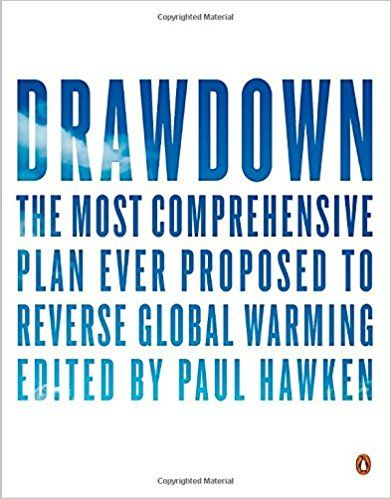 Drawdown: The Most Comprehensive Plan Ever Proposed to Reverse Global Warming: Paul Hawken, Tom Steyer: 9780143130444: Amazon.com: Books http://www.drawdown.org/solutions