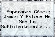 http://tecnoautos.com/wp-content/uploads/imagenes/tendencias/thumbs/esperanza-gomez-james-y-falcao-no-son-lo-suficientemente.jpg Esperanza. Esperanza Gómez: James y Falcao no son lo suficientemente ..., Enlaces, Imágenes, Videos y Tweets - http://tecnoautos.com/actualidad/esperanza-esperanza-gomez-james-y-falcao-no-son-lo-suficientemente/
