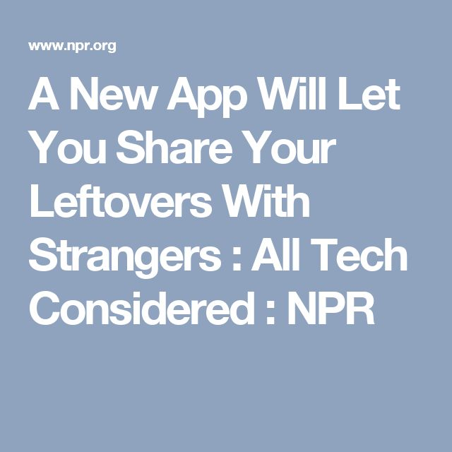 A New App Will Let You Share Your Leftovers With Strangers : All Tech Considered : NPR