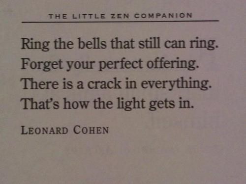 Ring the bells that still can ring./ Forget your perfect offering./ There is a crack in everything./ That's how the light gets in. ~ Leonard Cohen