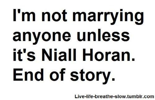 im not marrying anyone else unless its Niall Horan. End of story.