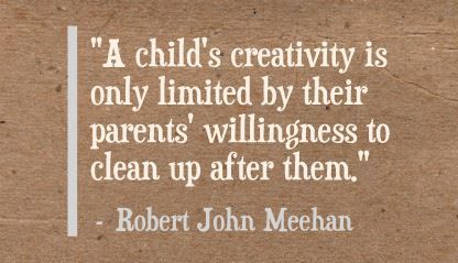 """A child's creativity is only limited by their parents' willingness to clean up after them.""- Robert John Meehan"