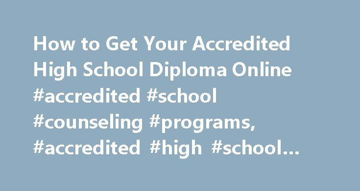 How to Get Your Accredited High School Diploma Online #accredited #school #counseling #programs, #accredited #high #school #diploma #online http://lexingtone.remmont.com/how-to-get-your-accredited-high-school-diploma-online-accredited-school-counseling-programs-accredited-high-school-diploma-online/  # How to Get Your Accredited High School Diploma Online Finding Accredited Programs A high school diploma is an award given to students who complete the required coursework and credits for a…
