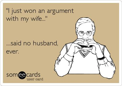 'I just won an argument with my wife...' ....said no husband, ever.