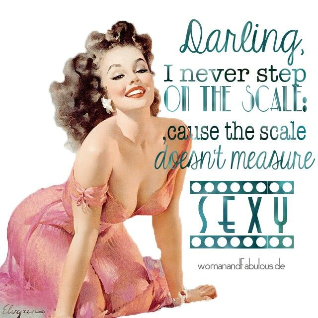 Darling I never step on the scale, cause the scale doesn't measure sexy!   #quote #women #sexy