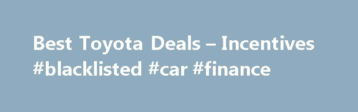 Best Toyota Deals – Incentives #blacklisted #car #finance http://cash.remmont.com/best-toyota-deals-incentives-blacklisted-car-finance/  #0 car finance # Toyota Deals: Buy or Lease a Toyota More on Toyota Deals Toyota deals include low- or no-interest financing on many models, and there are many cash back offers if you bring financing from your own bank... Read more
