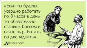 Аткрытка №113468: «Если ты будешь  усердно работать  по 8 часов в день,  то обязательно  станешь боссом и  начнешь работать  по двенадцать». - atkritka.com