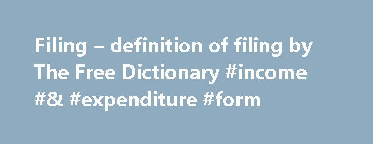 """Filing – definition of filing by The Free Dictionary #income #& #expenditure #form http://income.nef2.com/filing-definition-of-filing-by-the-free-dictionary-income-expenditure-form/  #free filing # filing filing – the entering of a legal document into the public record; """"he filed a complaint""""; """"he filed his tax return"""" submission. entry – something (manuscripts or architectural plans and models or estimates or works of art of all genres etc.) submitted for the judgment of others (as in a…"""