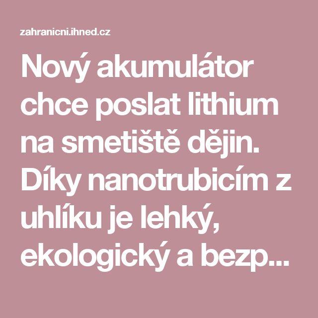 Nový akumulátor chce poslat lithium na smetiště dějin. Díky nanotrubicím z uhlíku je lehký, ekologický a bezpečný   Hospodářské noviny (IHNED.cz)