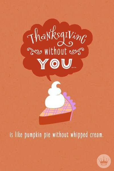 Thanksgiving without you... is like pumpkin pie without ...