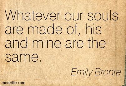 Whatever our souls are made of, his and mine are the same. Emily Bronte