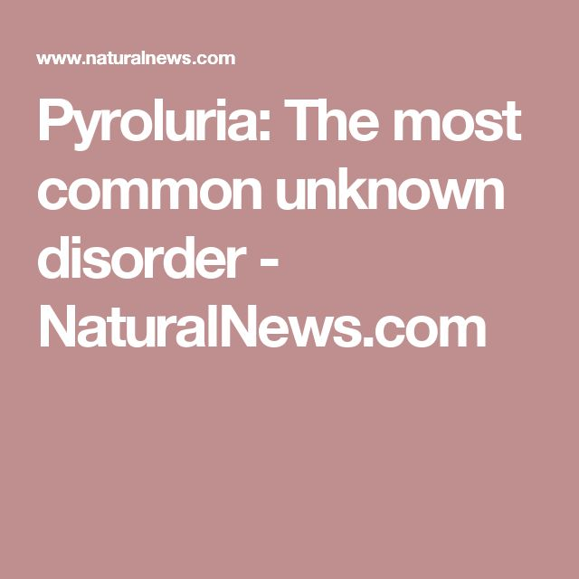 Pyroluria: The most common unknown disorder - NaturalNews.com