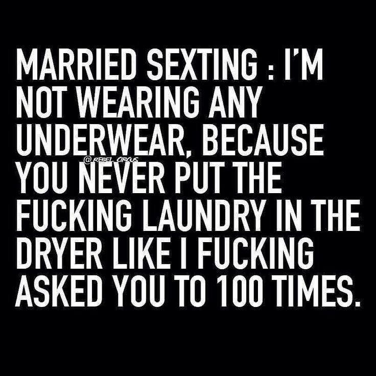 I'm not wearing any underwear because you never put the fucking laundry in the dryer like I fucking asked you to 100 times