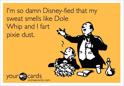I'm so damn Disney-fied that my sweat smells like Dole Whip and I fart pixie dust. | Disney Humor | Disney Funny |